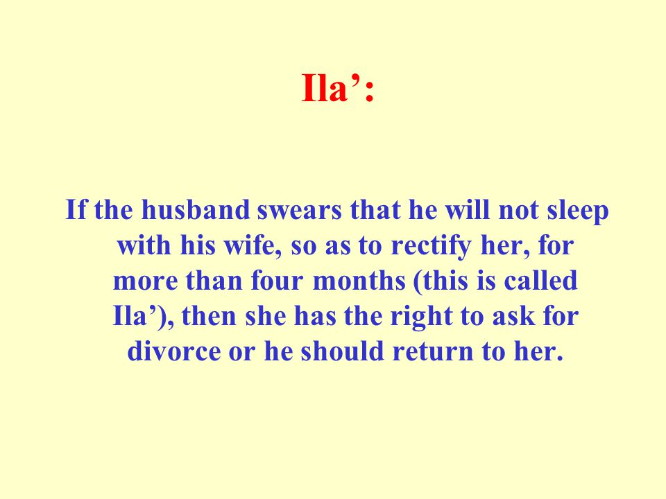 Ila': If the husband swears that he will not sleep with his wife, so as to rectify her, for more than four months (this is called Ila'), then she has