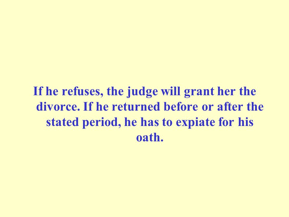 If he refuses, the judge will grant her the divorce. If he returned before or after the stated period, he has to expiate for his oath.