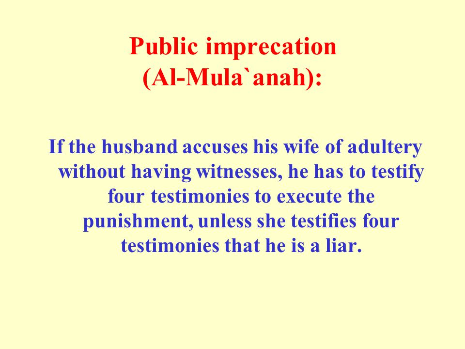 Public imprecation (Al-Mula`anah): If the husband accuses his wife of adultery without having witnesses, he has to testify four testimonies to execute