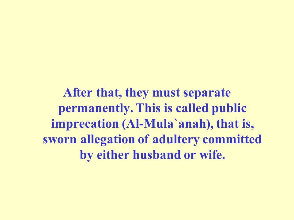 After that, they must separate permanently. This is called public imprecation (Al-Mula`anah), that is, sworn allegation of adultery committed by eithe