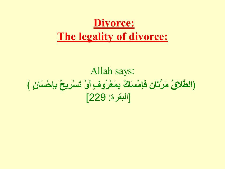 Divorce: The legality of divorce: Allah says: ﴿الطَّلاقُ مَرَّتَانِ فَإِمْسَاكٌ بِمَعْرُوفٍ أَوْ تَسْرِيحٌ بإِحْسَانٍ ﴾ [ البقرة : 229]