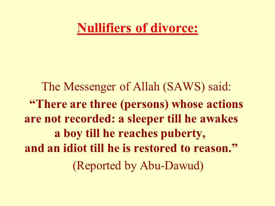 "Nullifiers of divorce: The Messenger of Allah (SAWS) said: ""There are three (persons) whose actions are not recorded: a sleeper till he awakes a boy t"