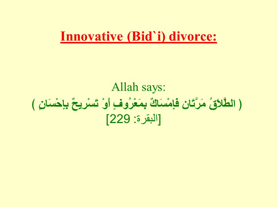 Innovative (Bid`i) divorce: Allah says: ﴿ الطَّلاَقُ مَرَّتَانِ فَإِمْسَاكٌ بِمَعْرُوفٍ أَوْ تَسْرِيحٌ بِإِحْسَانٍ ﴾ [ البقرة : 229]