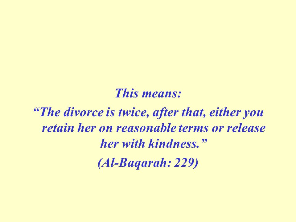 "This means: ""The divorce is twice, after that, either you retain her on reasonable terms or release her with kindness."" (Al-Baqarah: 229)"
