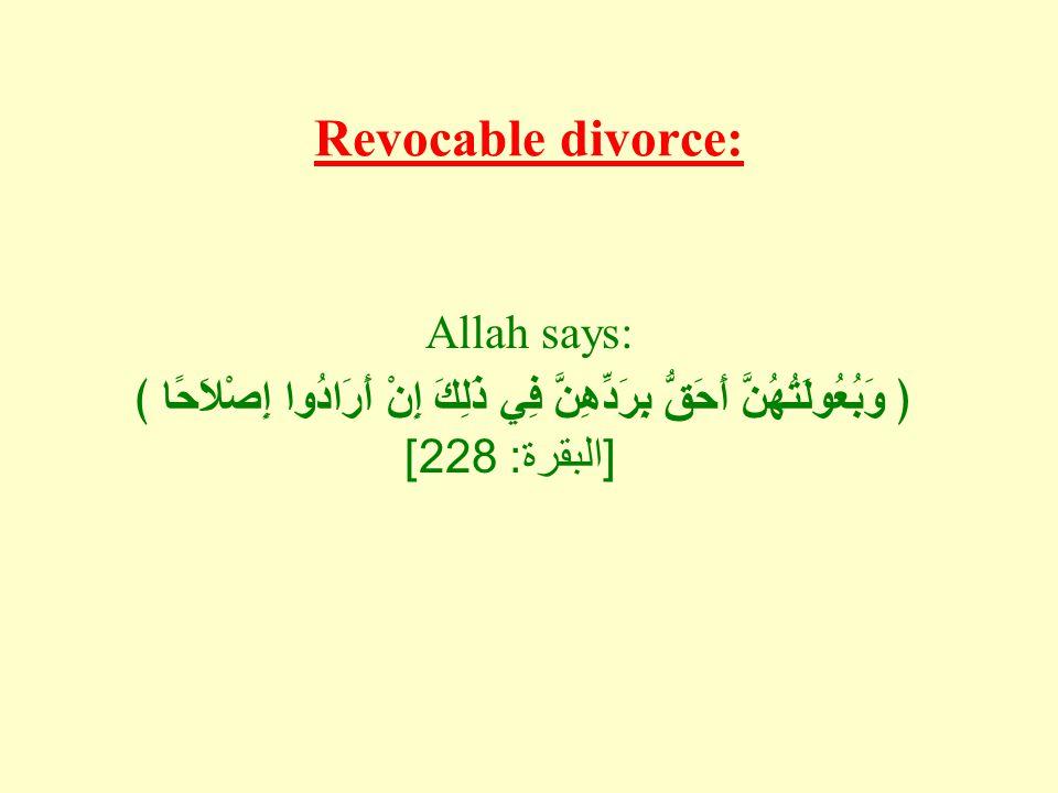 Revocable divorce: Allah says: ﴿ وَبُعُولَتُهُنَّ أَحَقُّ بِرَدِّهِنَّ فِي ذَلِكَ إِنْ أَرَادُوا إِصْلاَحًا ﴾ [ البقرة : 228]