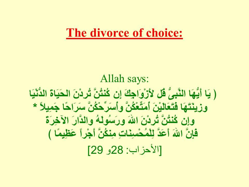 The divorce of choice: Allah says: ﴿ يَا أَيُّهَا النَّبِىُّ قُل لأَزْوَاجِكَ إِن كُنتُنَّ تُرِدْنَ الحَيَاةَ الدُّنْيَا وزِينَتَهَا فَتَعَالَيْنَ أُمَتِّعْكُنَّ وأُسَرِّحْكُنَّ سَرَاحًا جَمِيلاً * وإِن كُنتُنَّ تُرِدْنَ اللهَ ورَسُولَهُ والدَّارَ الآخِرَةَ فَإِنَّ اللهَ أَعَدَّ لِلْمُحْسِنَاتِ مِنكُنَّ أَجْراً عَظِيمًا ﴾ [ الأحزاب : 28 و 29]