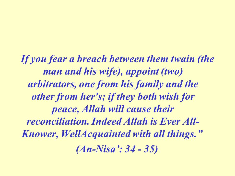 If you fear a breach between them twain (the man and his wife), appoint (two) arbitrators, one from his family and the other from her's; if they both