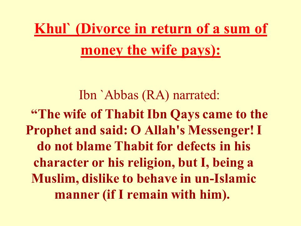 "Khul` (Divorce in return of a sum of money the wife pays): Ibn `Abbas (RA) narrated: ""The wife of Thabit Ibn Qays came to the Prophet and said: O Alla"