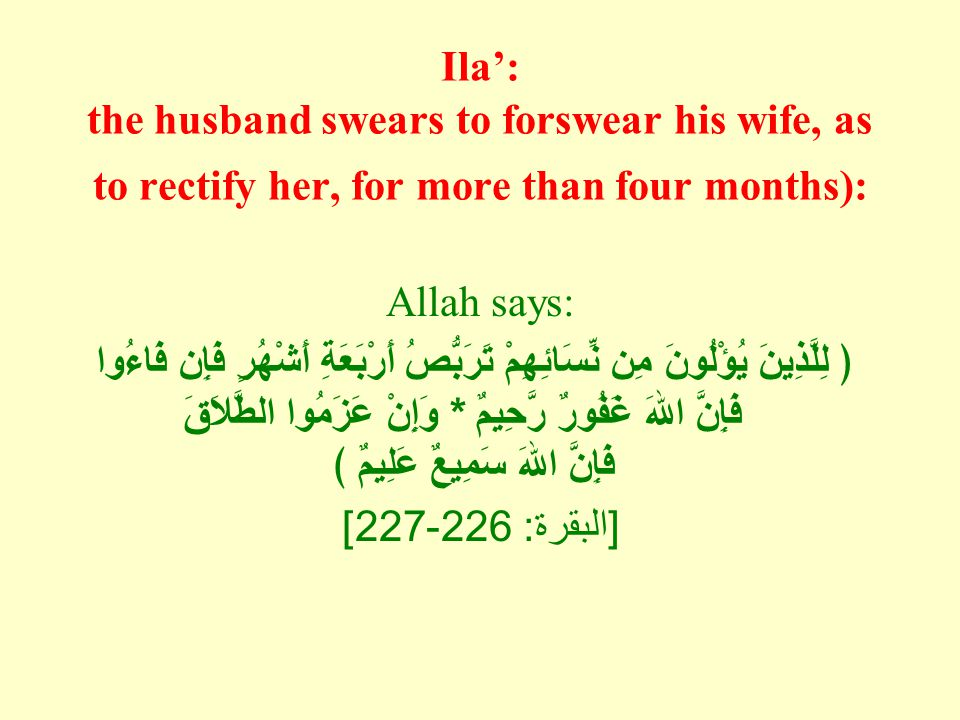 Ila': the husband swears to forswear his wife, as to rectify her, for more than four months): Allah says: ﴿ لِلَّذِينَ يُؤْلُونَ مِن نِّسَائِهِمْ تَرَ
