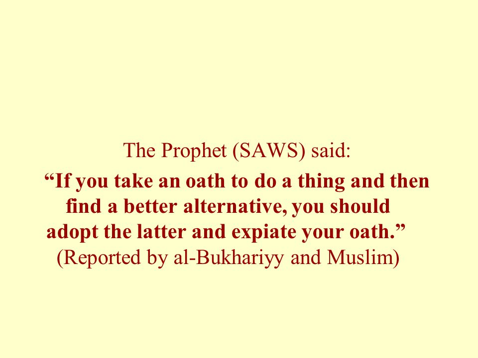 "The Prophet (SAWS) said: ""If you take an oath to do a thing and then find a better alternative, you should adopt the latter and expiate your oath."" (R"
