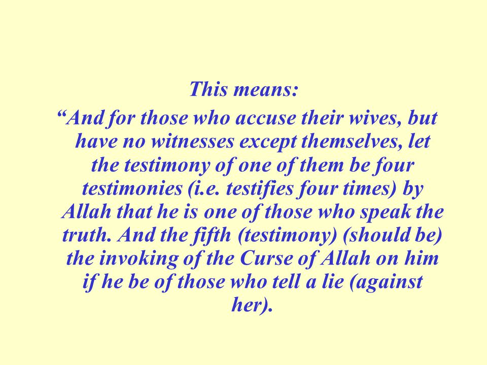 "This means: ""And for those who accuse their wives, but have no witnesses except themselves, let the testimony of one of them be four testimonies (i.e."