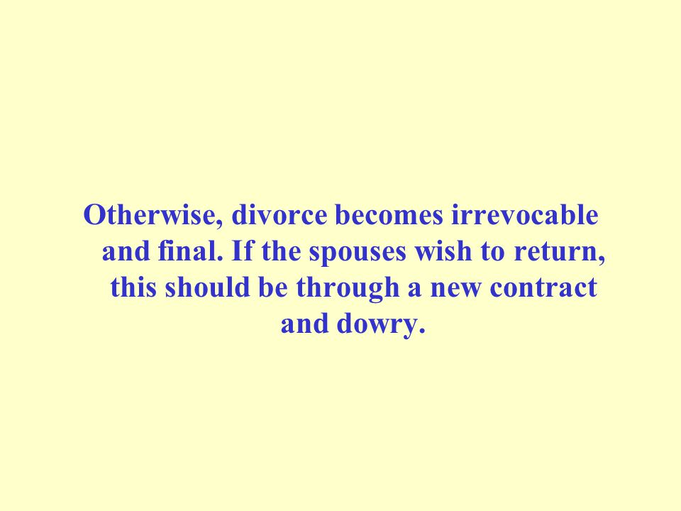Otherwise, divorce becomes irrevocable and final. If the spouses wish to return, this should be through a new contract and dowry.