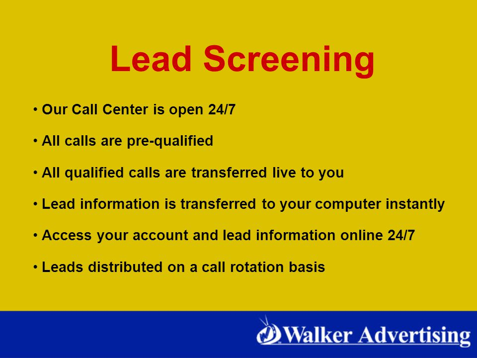 Lead Screening Our Call Center is open 24/7 All calls are pre-qualified All qualified calls are transferred live to you Lead information is transferred to your computer instantly Access your account and lead information online 24/7 Leads distributed on a call rotation basis