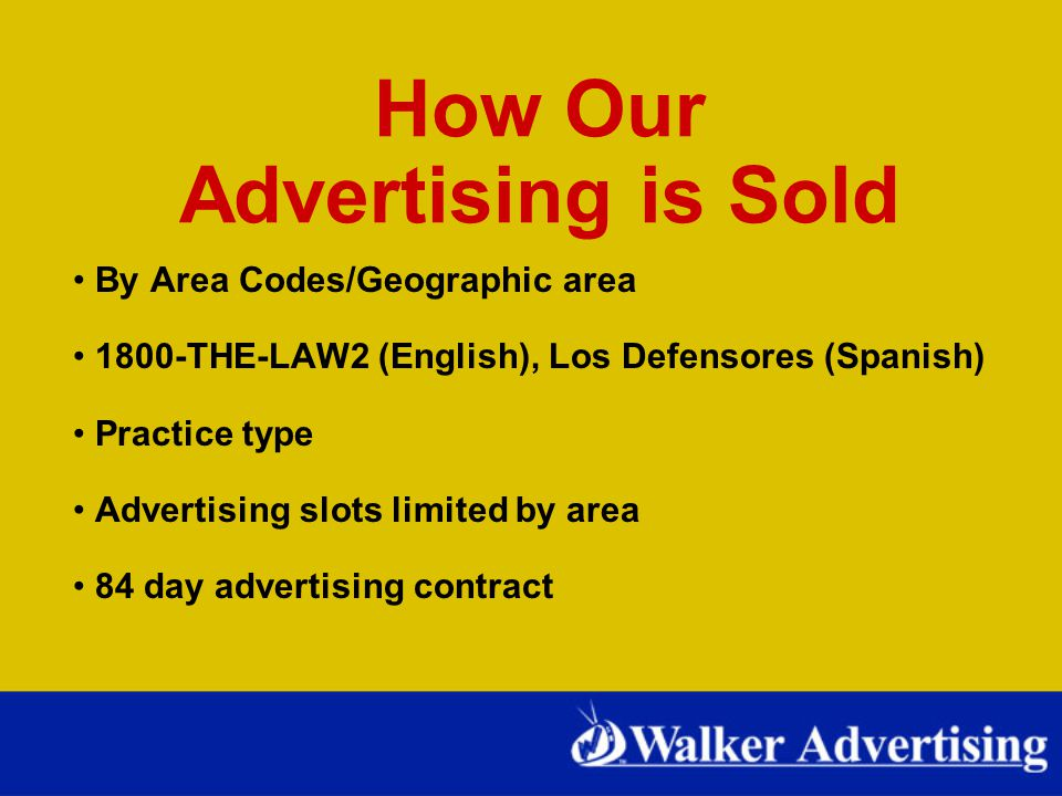 How Our Advertising is Sold By Area Codes/Geographic area 1800-THE-LAW2 (English), Los Defensores (Spanish) Practice type Advertising slots limited by area 84 day advertising contract