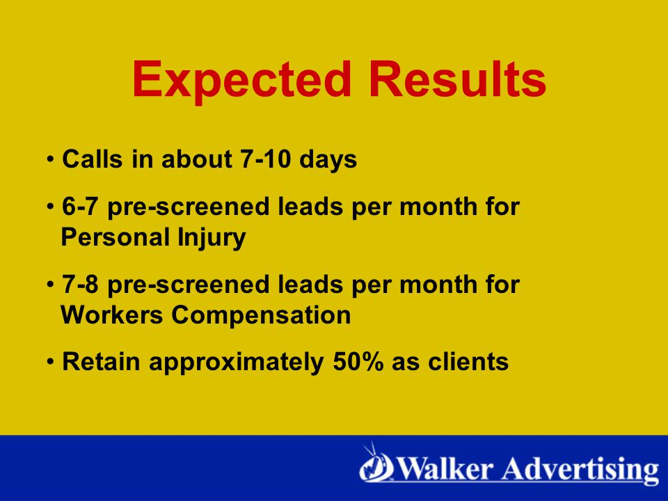 Expected Results Calls in about 7-10 days 6-7 pre-screened leads per month for Personal Injury 7-8 pre-screened leads per month for Workers Compensation Retain approximately 50% as clients