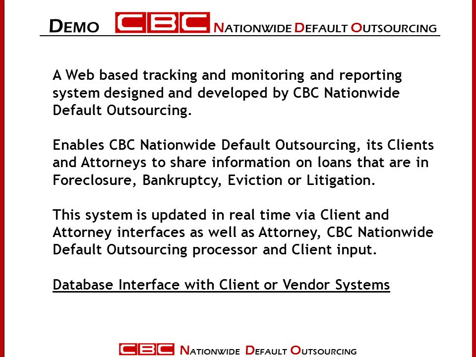 N ATIONWIDE D EFAULT O UTSOURCING D EMO N ATIONWIDE D EFAULT O UTSOURCING A Web based tracking and monitoring and reporting system designed and developed by CBC Nationwide Default Outsourcing.
