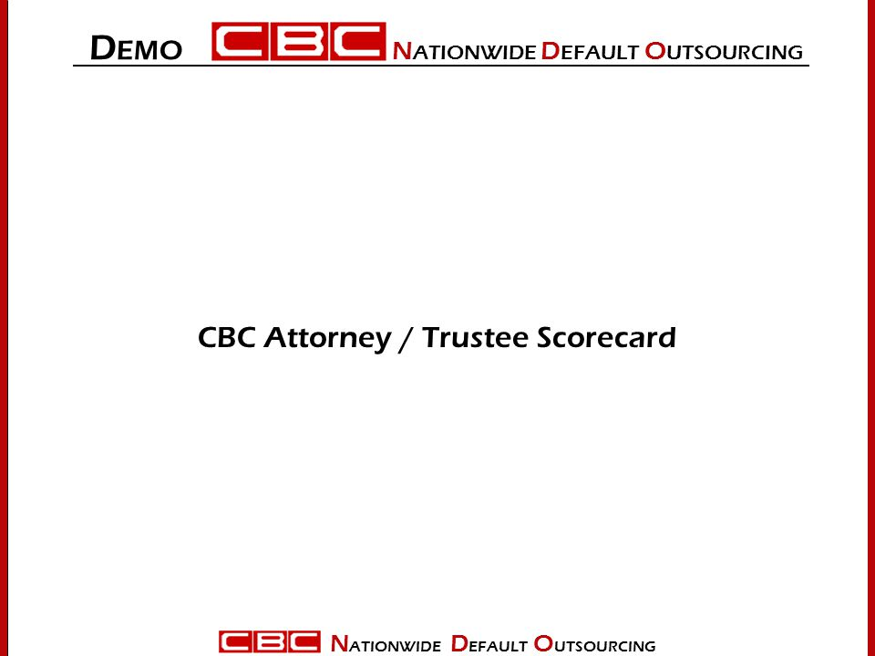 N ATIONWIDE D EFAULT O UTSOURCING CBC Attorney / Trustee Scorecard D EMO N ATIONWIDE D EFAULT O UTSOURCING