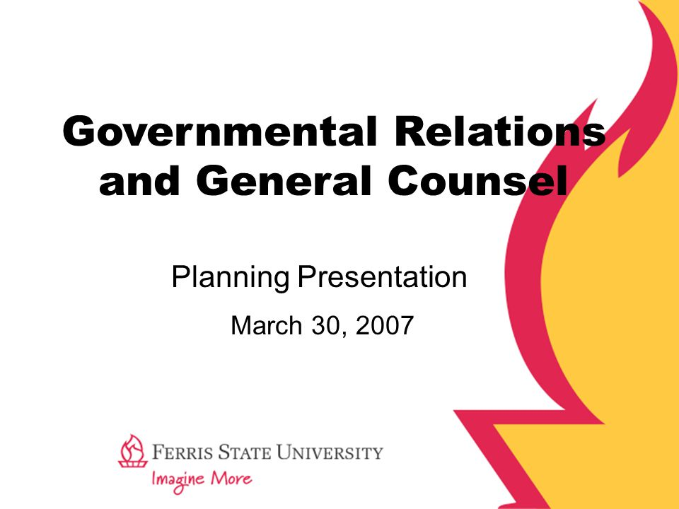 Governmental Relations and General Counsel March 30, 2007 Planning Presentation