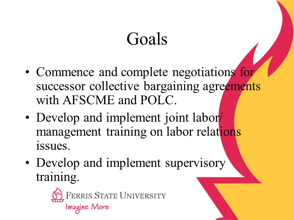 Goals Commence and complete negotiations for successor collective bargaining agreements with AFSCME and POLC. Develop and implement joint labor/ manag