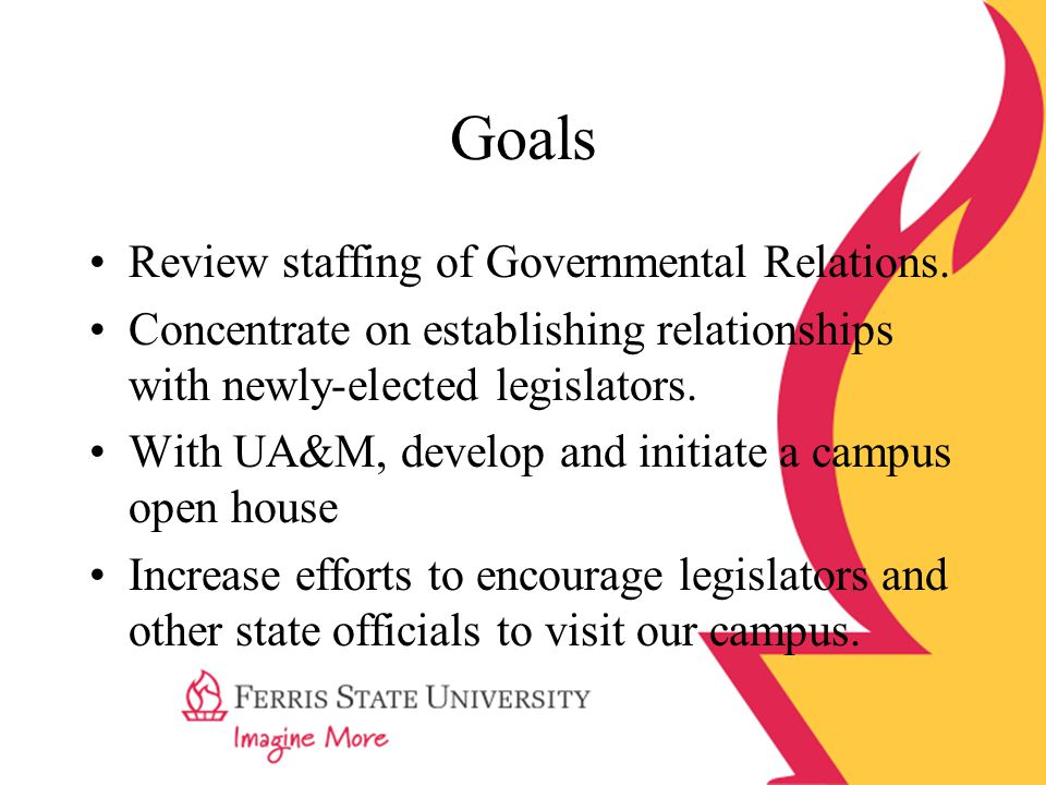 Goals Review staffing of Governmental Relations. Concentrate on establishing relationships with newly-elected legislators. With UA&M, develop and init