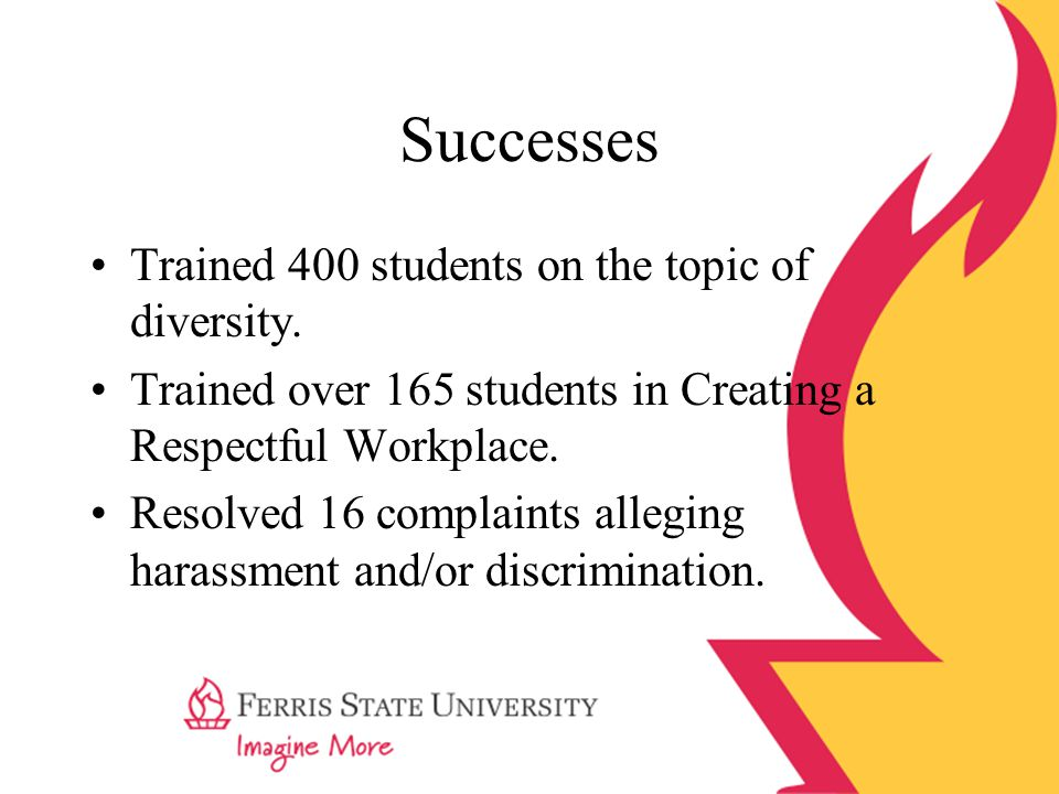 Successes Trained 400 students on the topic of diversity. Trained over 165 students in Creating a Respectful Workplace. Resolved 16 complaints allegin