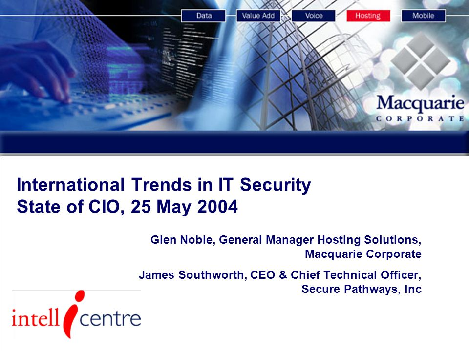 Services and Facility Overview International Trends in IT Security State of CIO, 25 May 2004 Glen Noble, General Manager Hosting Solutions, Macquarie Corporate James Southworth, CEO & Chief Technical Officer, Secure Pathways, Inc