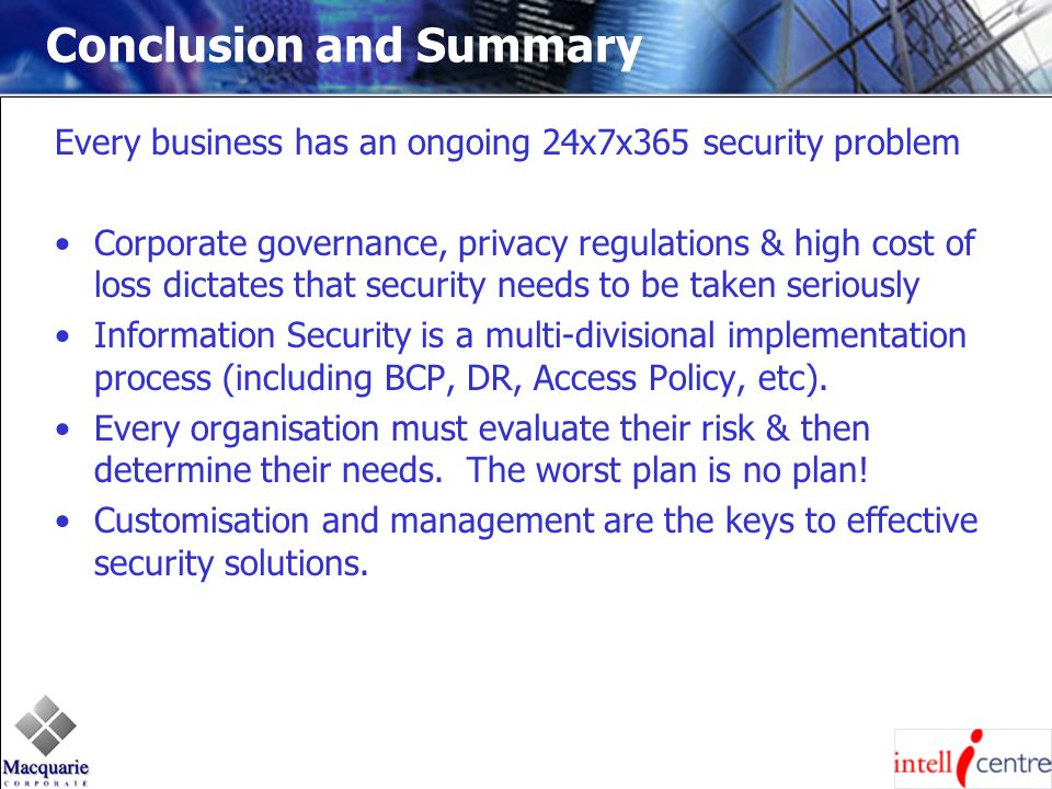 Conclusion and Summary Every business has an ongoing 24x7x365 security problem Corporate governance, privacy regulations & high cost of loss dictates that security needs to be taken seriously Information Security is a multi-divisional implementation process (including BCP, DR, Access Policy, etc).