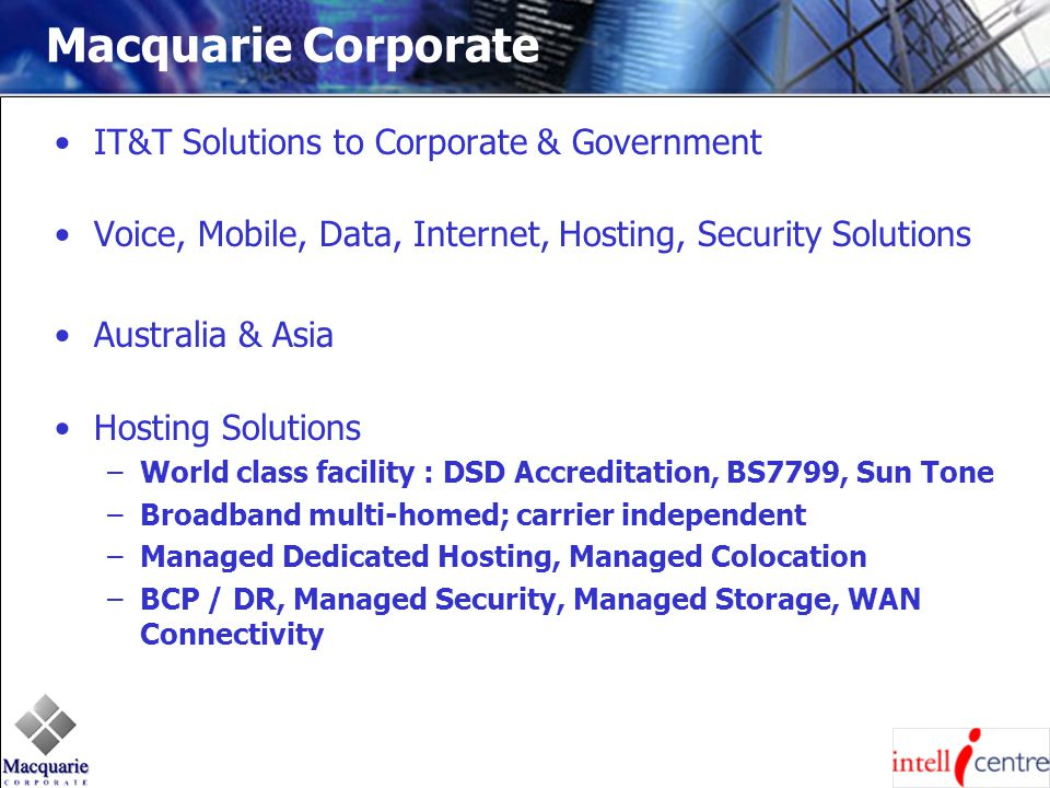 Macquarie Corporate IT&T Solutions to Corporate & Government Voice, Mobile, Data, Internet, Hosting, Security Solutions Australia & Asia Hosting Solutions –World class facility : DSD Accreditation, BS7799, Sun Tone –Broadband multi-homed; carrier independent –Managed Dedicated Hosting, Managed Colocation –BCP / DR, Managed Security, Managed Storage, WAN Connectivity