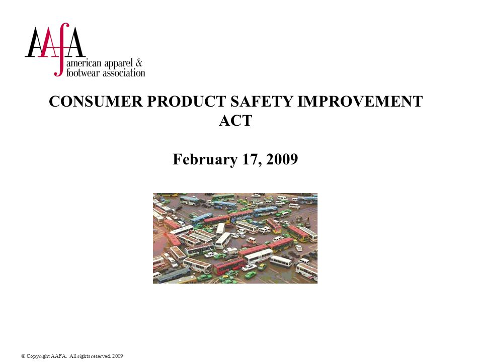 © Copyright AAFA. All rights reserved. 2009 CONSUMER PRODUCT SAFETY IMPROVEMENT ACT February 17, 2009