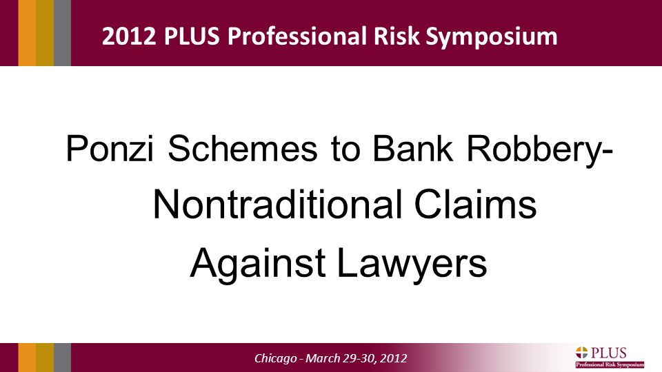 Chicago - March 29-30, 2012 2012 PLUS Professional Risk Symposium Ponzi Schemes to Bank Robbery- Nontraditional Claims Against Lawyers