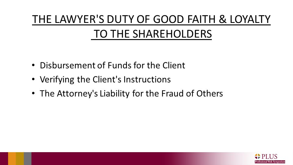 THE LAWYER S DUTY OF GOOD FAITH & LOYALTY TO THE SHAREHOLDERS Disbursement of Funds for the Client Verifying the Client s Instructions The Attorney s Liability for the Fraud of Others