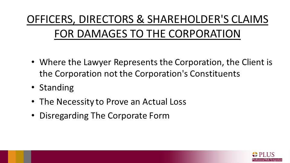 OFFICERS, DIRECTORS & SHAREHOLDER S CLAIMS FOR DAMAGES TO THE CORPORATION Where the Lawyer Represents the Corporation, the Client is the Corporation not the Corporation s Constituents Standing The Necessity to Prove an Actual Loss Disregarding The Corporate Form