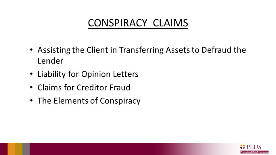 CONSPIRACY CLAIMS Assisting the Client in Transferring Assets to Defraud the Lender Liability for Opinion Letters Claims for Creditor Fraud The Elements of Conspiracy