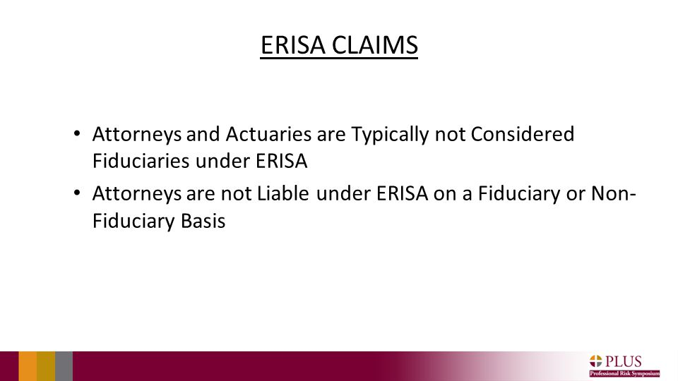 ERISA CLAIMS Attorneys and Actuaries are Typically not Considered Fiduciaries under ERISA Attorneys are not Liable under ERISA on a Fiduciary or Non- Fiduciary Basis