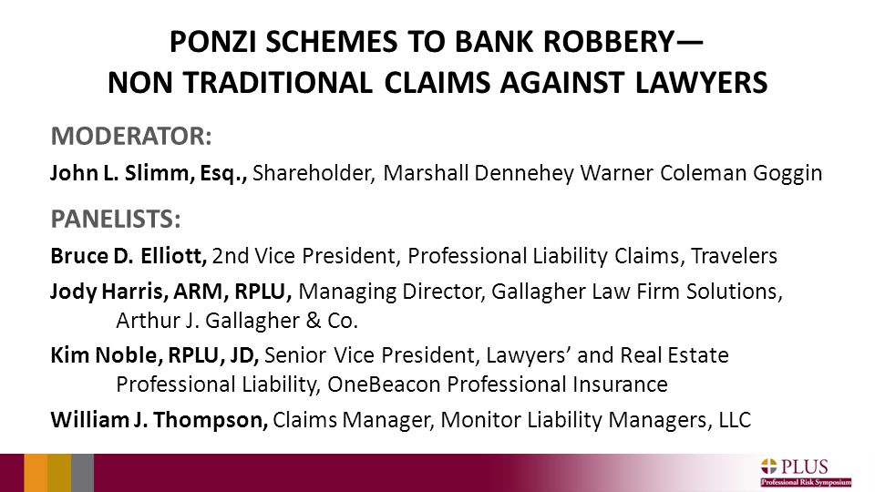 PONZI SCHEMES TO BANK ROBBERY— NON TRADITIONAL CLAIMS AGAINST LAWYERS MODERATOR: John L.