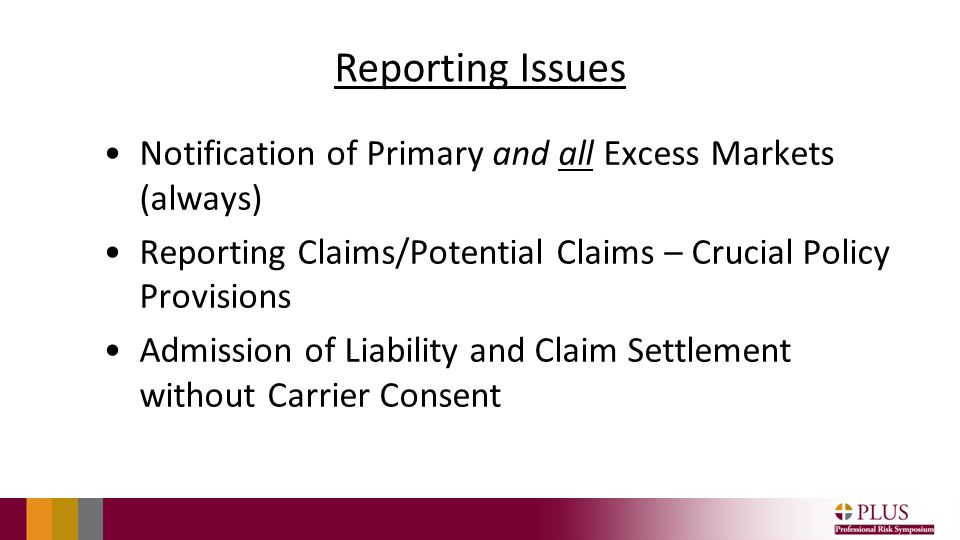 Reporting Issues Notification of Primary and all Excess Markets (always) Reporting Claims/Potential Claims – Crucial Policy Provisions Admission of Liability and Claim Settlement without Carrier Consent