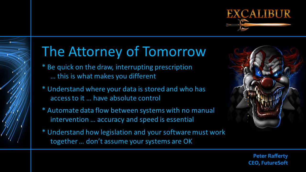 The Attorney of Tomorrow * Be quick on the draw, interrupting prescription … this is what makes you different * Understand how legislation and your software must work together … don't assume your systems are OK * Understand where your data is stored and who has access to it … have absolute control * Automate data flow between systems with no manual intervention … accuracy and speed is essential