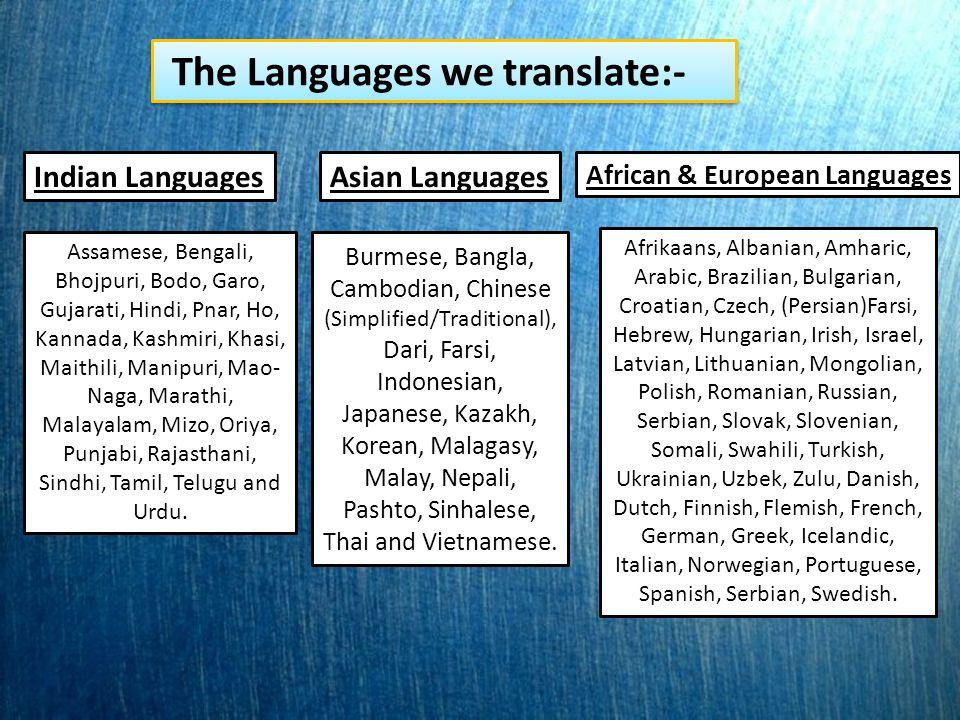 The Languages we translate:- Indian Languages Assamese, Bengali, Bhojpuri, Bodo, Garo, Gujarati, Hindi, Pnar, Ho, Kannada, Kashmiri, Khasi, Maithili, Manipuri, Mao- Naga, Marathi, Malayalam, Mizo, Oriya, Punjabi, Rajasthani, Sindhi, Tamil, Telugu and Urdu.