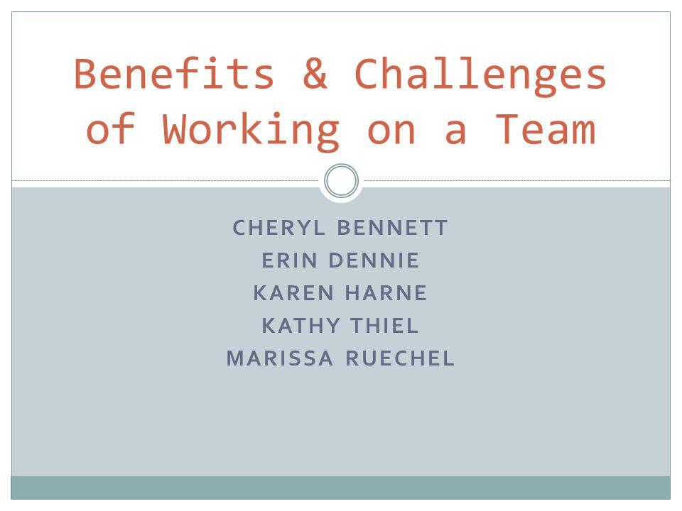 CHERYL BENNETT ERIN DENNIE KAREN HARNE KATHY THIEL MARISSA RUECHEL Benefits & Challenges of Working on a Team