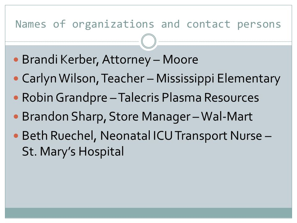 Names of organizations and contact persons Brandi Kerber, Attorney – Moore Carlyn Wilson, Teacher – Mississippi Elementary Robin Grandpre – Talecris Plasma Resources Brandon Sharp, Store Manager – Wal-Mart Beth Ruechel, Neonatal ICU Transport Nurse – St.