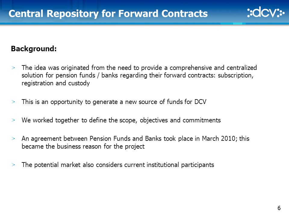 6 Central Repository for Forward Contracts Background: The idea was originated from the need to provide a comprehensive and centralized solution for pension funds / banks regarding their forward contracts: subscription, registration and custody This is an opportunity to generate a new source of funds for DCV We worked together to define the scope, objectives and commitments An agreement between Pension Funds and Banks took place in March 2010; this became the business reason for the project The potential market also considers current institutional participants