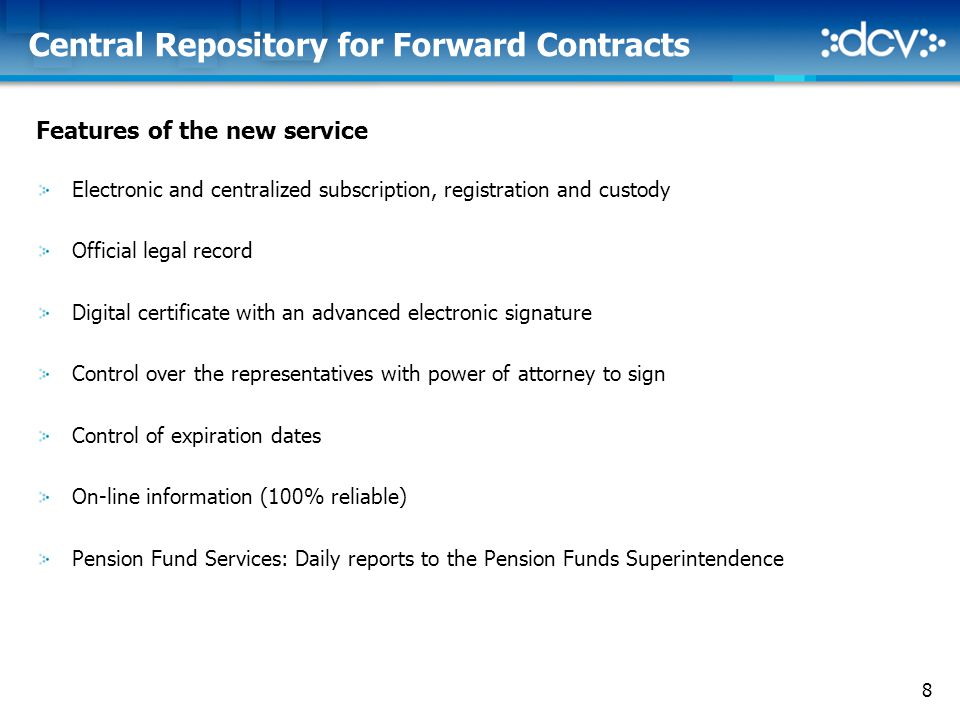 8 Central Repository for Forward Contracts Features of the new service Electronic and centralized subscription, registration and custody Official legal record Digital certificate with an advanced electronic signature Control over the representatives with power of attorney to sign Control of expiration dates On-line information (100% reliable) Pension Fund Services: Daily reports to the Pension Funds Superintendence