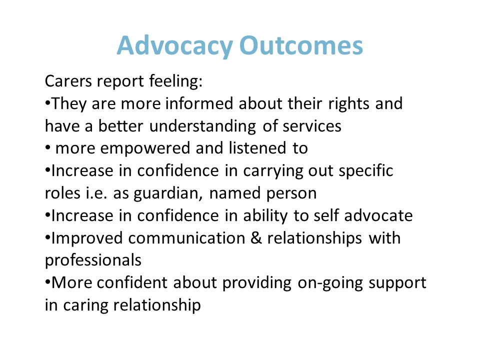 Advocacy Outcomes Carers report feeling: They are more informed about their rights and have a better understanding of services more empowered and listened to Increase in confidence in carrying out specific roles i.e.