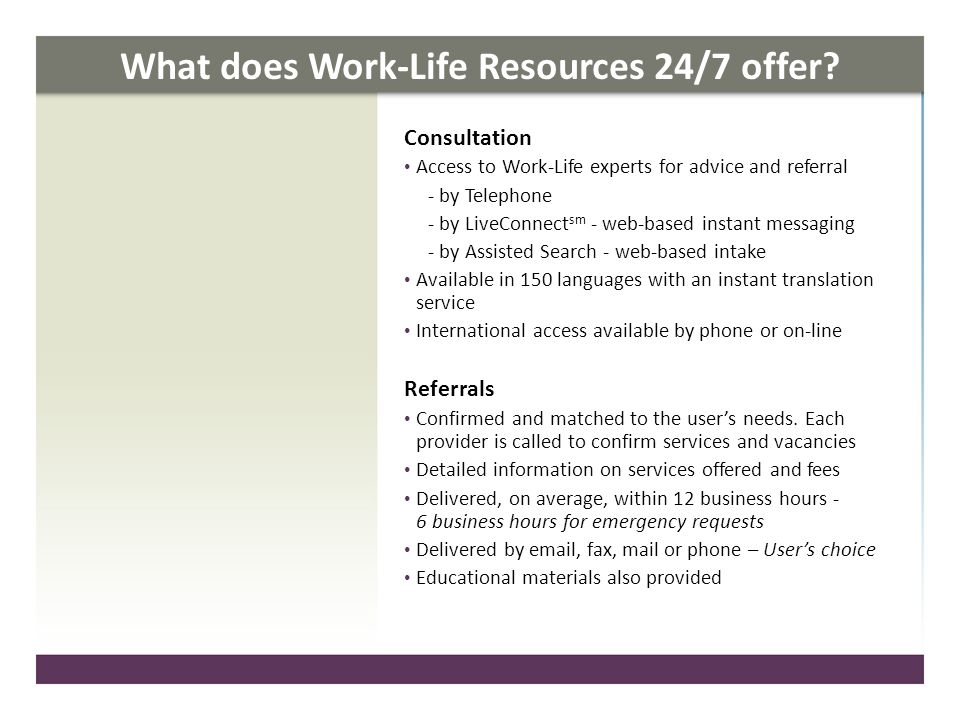What does Work-Life Resources 24/7 offer? Consultation Access to Work-Life experts for advice and referral - by Telephone - by LiveConnect sm - web-ba