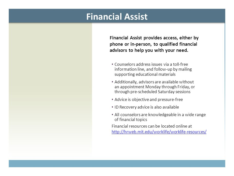 Financial Assist Financial Assist provides access, either by phone or in-person, to qualified financial advisors to help you with your need. Counselor