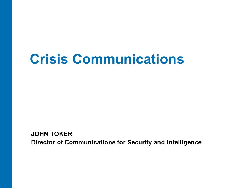 Crisis Communications JOHN TOKER Director of Communications for Security and Intelligence
