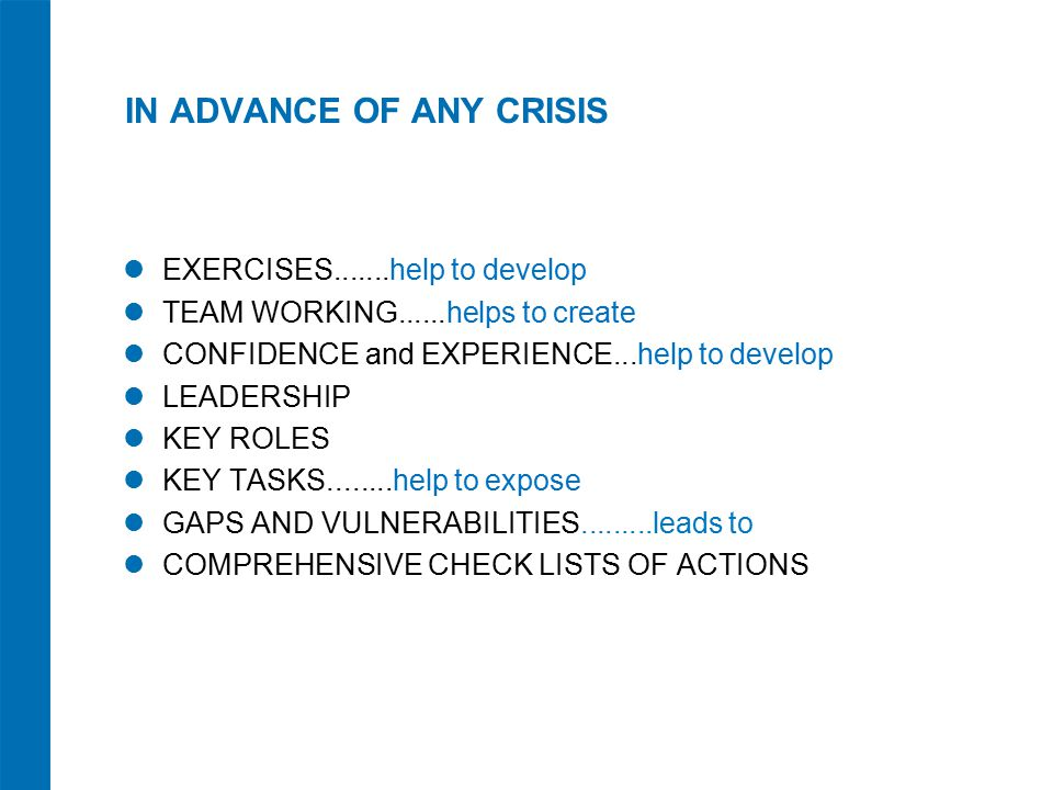 IN ADVANCE OF ANY CRISIS EXERCISES.......help to develop TEAM WORKING......helps to create CONFIDENCE and EXPERIENCE...help to develop LEADERSHIP KEY ROLES KEY TASKS........help to expose GAPS AND VULNERABILITIES.........leads to COMPREHENSIVE CHECK LISTS OF ACTIONS