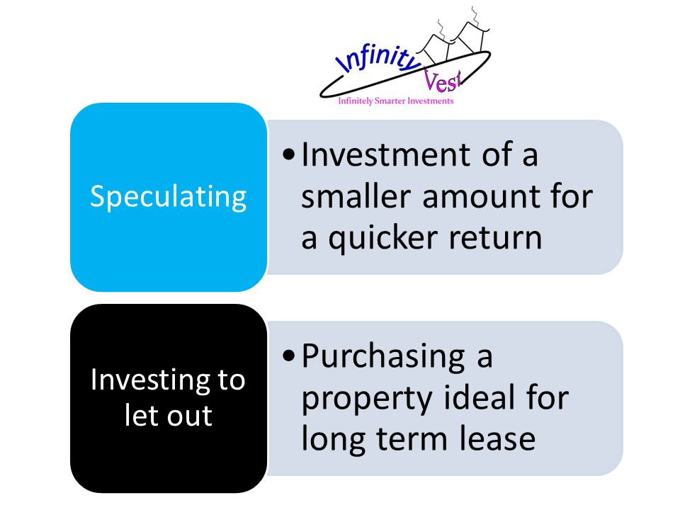 Investment of a smaller amount for a quicker return Speculating Purchasing a property ideal for long term lease Investing to let out
