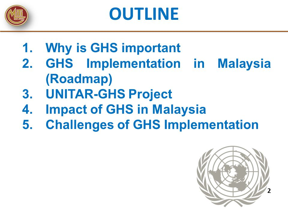 OUTLINE 1.Why is GHS important 2.GHS Implementation in Malaysia (Roadmap) 3.UNITAR-GHS Project 4.Impact of GHS in Malaysia 5.Challenges of GHS Impleme