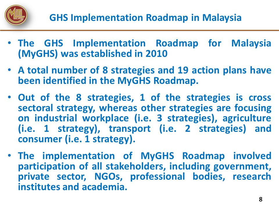 GHS Implementation Roadmap ST1 (cross sectoral strategy): Enhance capacity of the National Coordinating Committee on the implementation of GHS (NCCGHS) No.Action PlansLead agency Collaborating agencies Status AP1 To establish a Group of Resource Person on GHS (GRPGHS) MITIDOSH, IKM, LESTARI Have been established in Sept 2011 (completed) AP2 To establish a Technical Working Group on Establishing an Integrated Chemical Database (TWGCD) MITIDOE, DOSH, IKM, LESTARI Have established an e-Technical Working Group in April 2012 however the latter is underway AP3 To enhance cooperation between the NCCGHS and the National Committee on the Management of Environmentally Hazardous Substances (NCMEHS) towards a sound chemicals management in Malaysia MITINREIn progress